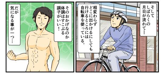 そしてしばらくの月日が流れて、俺は相変わらずどこに出かけるにしても行けるところには自転車を使って移動している。そのおかげなのか体調はすこぶる調子がいい!だが、気になることが1つ…